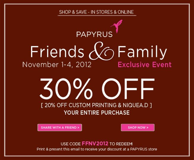Papyrus Friends & Family Event  November 1-4, 2012  30% off your entire purchase*  (20% off custom printing & NIQUEA.D)  Use code FFNV2012 to redeem online Cannot be combined with other offers Print & present this email to receive discount at a PAPYRUS store