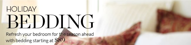 HOLIDAY BEDDING - Refresh your bedroom for the season ahead with bedding starting at $89