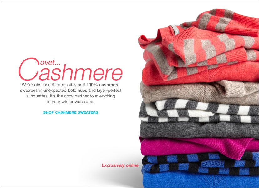 CASHMERE - WE 'RE OBSESSED! IMPOSSIBLY SOFT 100% CASHMERE SWEATERS IN UNEXPECTED BOLD HUES AND LAYER-PERFECT SILHOUETTE. SHOP CASHMERE SWEATERS