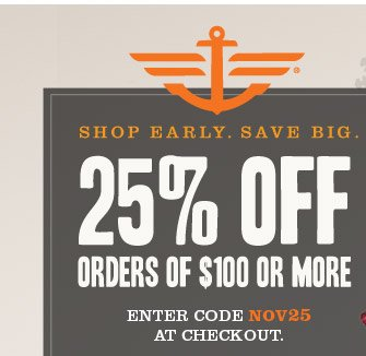 SHOP EARLY. SAVE BIG. 25% OFF ORDERS OF $100 OR MORE. Enter code NOV25 at checkout.