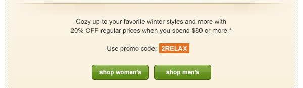 Cozy up to your favorite winter styles and more with 20% OFF regular prices when you spend $80 or more.* Use promo code: 2RELAX