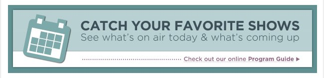CATCH YOUR FAVORITE SHOWS See what's on air today & what's coming up Check out our online Program Guide >