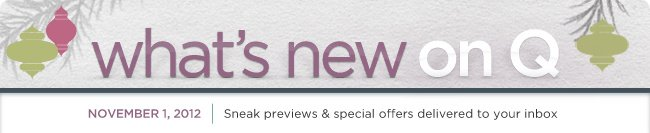 what's new on the Q eNewsletter  --  Sneak previews & special offers delivered to your inbox