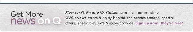 Get More News on Q Style on Q, Beauty iQ, Quisine…receive our monthly QVC eNewsletters & enjoy behind-the-scenes scoops, special offers, sneak previews & expert advice. Sign up now…they're free!