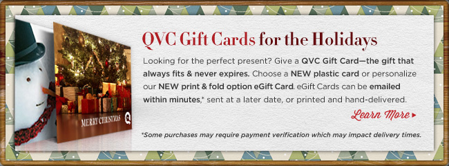 QVC Gift Cards for the Holidays -- Looking for the perfect present? Give a QVC Gift Card-the gift that always fits & never expires. Personalize a NEW plastic card or a NEW foldable eGift Card. eGift Cards can be emailed within minutes,* sent at a later date, or printed and hand-delivered. Learn more *Some purchases may require payment verification which may impact delivery times.