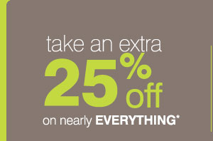 take an  extra 25%* on nearly EVERYTHING*.