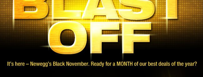 BLACK NOVEMBER: BLAST OFF! It's here – Newegg's Black November. Ready for a MONTH of our best deals of the year?