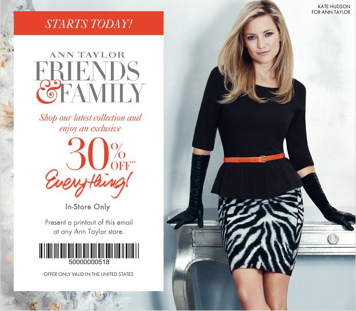 STARTS TODAY!  Ann Taylor  FRIENDS & FAMILY  Shop our latest collection and  enjoy an exclusive   30% OFF**  Everything!  In–Store Only  Present a printout of this email at any Ann Taylor store.   Offer only valid in the United States