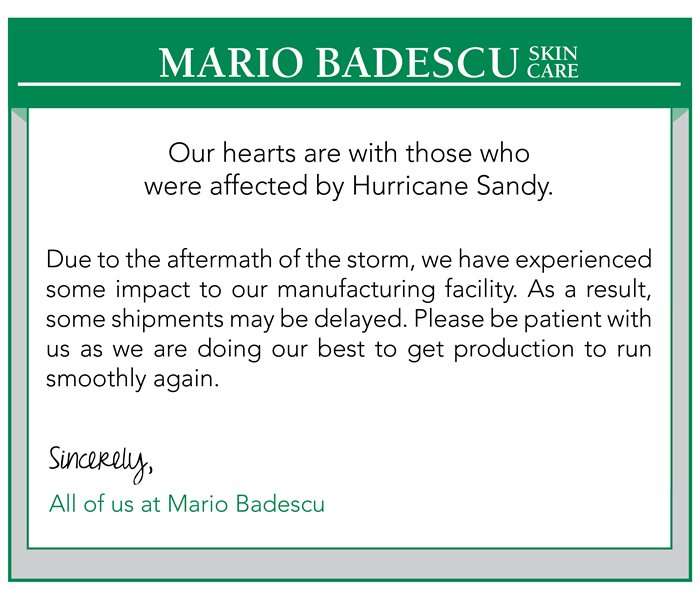 Our hearts are with those who were affected by Hurricane Sandy. Due to the aftermath of the storm, we have experienced some impact to our manufacturing facility. As a result, some shipments may be delayed. Please be patient with us as we are doing our best to get production to run smoothly again. Sincerly,All of us at Mario Badescu