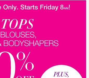 Starting Tomorrow at 8am: ALL Tops, Shirts, Blouses, Tees, Tanks & Bodyshapers are 50% Off! Everything Else is 40% Off!