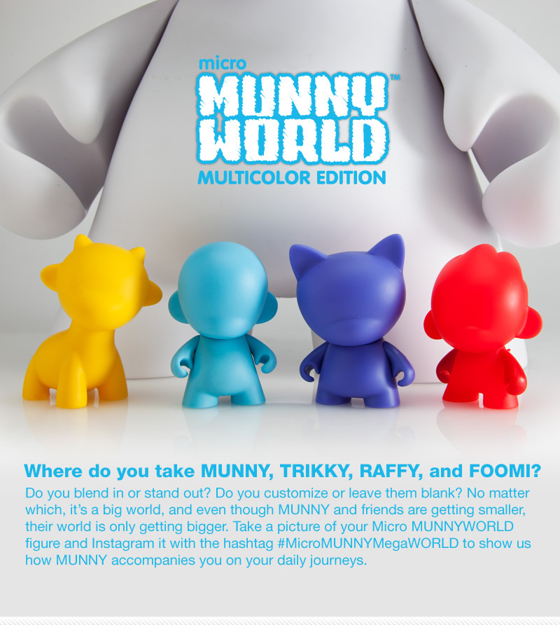 Where do you take MUNNY, TRIKKY, RAFFY, and FOOMI?  Do you blend in or stand out?  Do you customize or leave them blank?  No matter which, it's a big world, and even though MUNNY and friends are getting smaller, their world is only getting bigger.  Take a picture of your Micro MUNNYWORLD figure and Instagram it with the hashtag  #MicroMUNNYMegaWORLD to show us how MUNNY accompanies you on your daily journeys.
