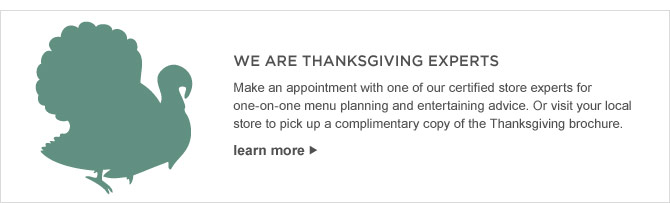 WE ARE THANKSGIVING EXPERTS - Make an appointment with one of our certified store experts for one-on-one menu planning and entertaining advice. Or visit your local store to pick up a complimentary copy of the Thanksgiving brochure.- LEARN MORE