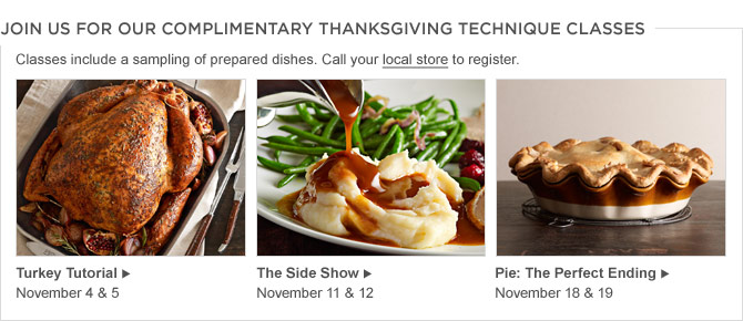 JOIN US FOR OUR COMPLIMENTARY THANKSGIVING TECHNIQUE CLASSES - Classes include a sampling of prepared dishes. Call your local store to register. - Turkey Tutorial, November 4 & 5 - The Side Show, November 11 & 12 - Pie: The Perfect Ending, November 18 & 19