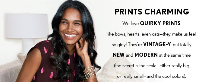 NEW ARRIVALS  PRINTS CHARMING We love QUIRKY PRINTS like bows, hearts, even cats – they make us feel  so girly!  They're VINTAGE–Y, but totally NEW and MODERN at the same time (the secret is the scale – either really big or really small – and the cool colors).