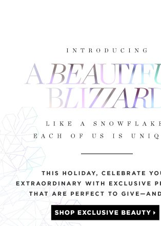 A Beautiful Blizzard. Like A Snowflake, Each One Of Us Is Unique. This holiday, celebrate your extraordinary with exclusive products that are perfect to give - and get. Shop exclusive beauty