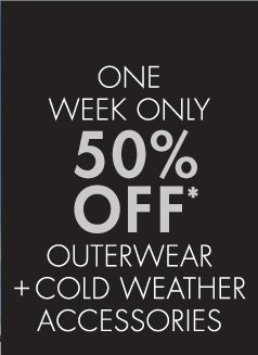 One Week Only 50%  Off Outerwear + Cold Weather Accessories (Promotion ends 11.07.12 at  11:59 PM/PT. Cannot be combined with any other offer. Not valid on prior  purchases.