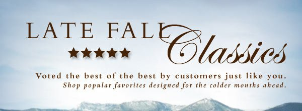 Late Fall Classics - Voted the best of the best by customers just like you. Shop popular favorites designed for the colder months ahead.
