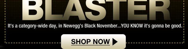 It's a category-wide day, in Newegg's Black November...YOU KNOW it's gonna be good. Shop Now.
