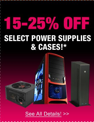 15-25% OFF SELECT POWER SUPPLIES & CASES!* See All Details