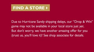 Find a Store -- Due to Hurricane Sandy shipping delays, our 'Drop & Win' game may not be available in your local store just yet. But don't worry, we have another amazing offer for you (trust us, you'll love it)! See shop associate for details.