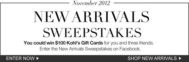 New Arrivals Sweepstakes. You could win $100 Kohl's Gift Cards for you and three friends. Enter the New Arrivals Sweepstakes on Facebook.