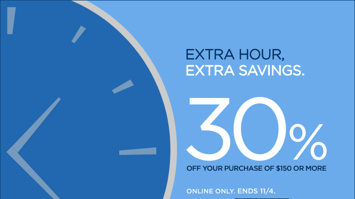 EXTRA HOUR, EXTRA SAVINGS. 30% OFF YOUR PURCHASE OF $150 OR MORE. ONLINE ONLY. ENDS 11/4.