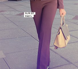 Click here to shop Slim Zip Pant