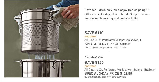 Save for 3 days only, plus enjoy free shipping.** Offer ends Sunday, November 4. Shop in stores and online. Hurry – quantities are limited. -- SAVE $110 - EXCLUSIVE All-Clad 8-Qt. Perforated Multipot (as shown) - SPECIAL 3-DAY PRICE $99.95 (SUGG. $210.00, $110 OFF SUGG. PRICE) -- Also Available: SAVE $120 - EXCLUSIVE - All-Clad 12-Qt. Perforated Multipot with Steamer Basket - SPECIAL 3-DAY PRICE $129.95 (SUGG. $250.00, $120 OFF SUGG. PRICE)