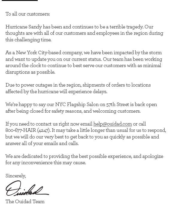 To all our customers, Hurricane Sandy has been and continues to be a terrible tragedy. Our thoughts are with all of our customers and employees in the region during this challenging time. As a New York City-based company, we have been impacted by the storm and want to update you on our current status. Our team has been working around the clock to continue to best serve our customers with as minimal disruptions as possible. Due to power outages in the region, shipments of orders to locations affected by the hurricane will experience delays. We're happy to say our NYC Flagship Salon on 57th Street is back open after being closed for safety reasons, and welcoming customers. If you need to contact us right now email help@ouidad.com or call 800-677-HAIR (4247). It may take a little longer than usual for us to respond, but we will do our very best to get back to you as quickly as possible and answer all of your emails and calls. We are dedicated to providing the best possible experience, and apologize for any inconvenience this may cause. Sincerely, The Ouidad Team
