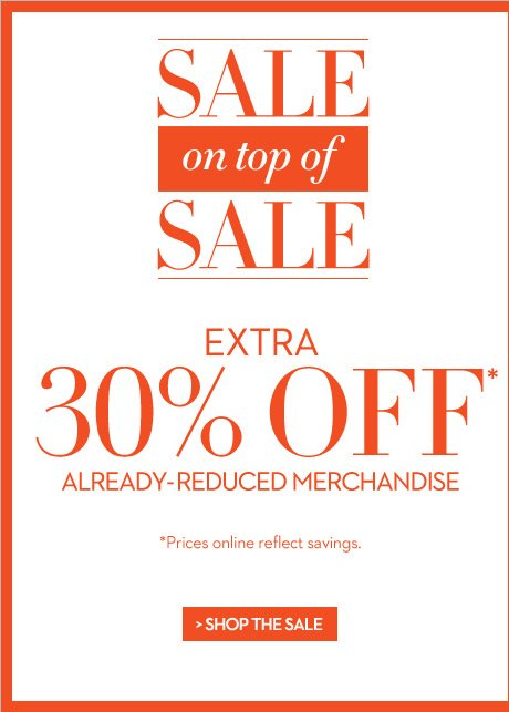 SALE on top of SALE  EXTRA 30% OFF* Already-Reduced Merchandise  *Prices online reflect savings.  SHOP THE SALE