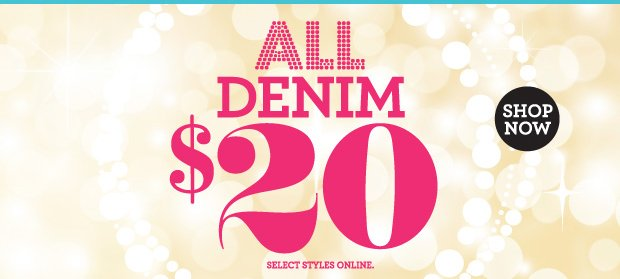 ALL DENIM $20, Select Styles Online SHOP NOW