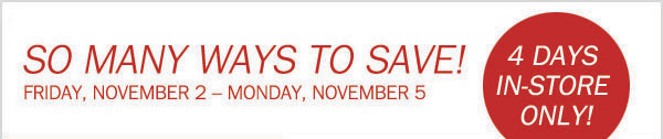SO MANY WAYS TO SAVE! FRIDAY, NOVEMBER 2 - MONDAY, NOVEMBER 5. 4 DAYS IN-STORE ONLY!