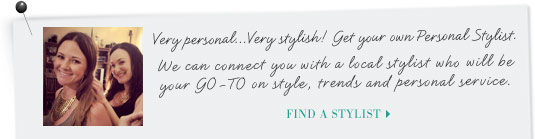 Very personal...Very styish! Get your own Personal Stylist. We can connect you with a local stylist that will be your GO-TO on style, trends and personal service. Find Your Stylist >
