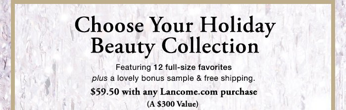 Choose Your Holiday Beauty Collection - Featuring 12 full-size favorites plus  a lovely bonus sample & free shipping. - $59.50 with any Lancome.com purchase (A $300 Value)