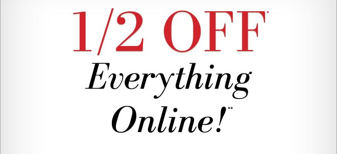 1/2 OFF* Everything Online!**