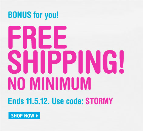 BONUS for you! FREE SHIPPING NO  MINIMUM Ends 11.5.12.