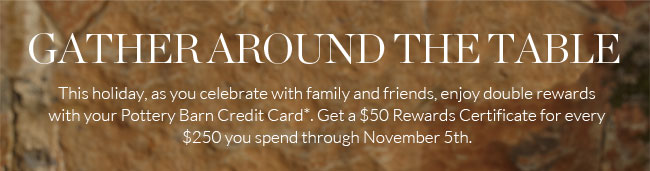 GATHER AROUND THE TABLE - This holiday, as you celebrate with family and friends, enjoy double rewards with your Pottery Barn Credit Card.*  Get a $50 Rewards Certificate for every $250 you spend through November 5th.