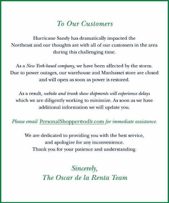 To Our Customers Hurricane Sandy has dramatically impacted the Northeast and our thoughts are with all of our customers in the area during this challenging time. As a New York -based company, we have been affected by the storm. Due to power outages, our warehouse and Manhasset store are closed and will open as  soon as power is restored. As a result, website and trunk show shipments will experience delays which we are diligently working to minimize. As soon as we have additional information we will update you. Please email PersonalShopper@odlr.com for immediate assistance. We are dedicated to providing you with the best service, and apologize for any inconvenience. Thank you for your patience and understanding. Sincerely, The Oscar de la Renta Team