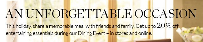 AN UNFORGETTABLE OCCASION - This holiday, share a memorable meal with friends and family.  Get up to 20% off entertaining essentials during our Dining Event - in stores and online.