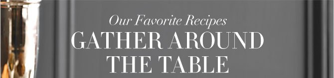 OUR FAVORITE RECIPES - GATHER AROUND THE TABLE