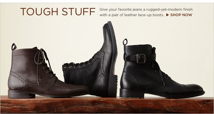 TOUGH STUFF   Give your favorite jeans a rugged-yet-modern finish with a pair of leather lace-up boots.  Shop now