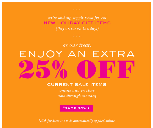 as our treat, enjoy an extra 25% off current sale items. shop now.