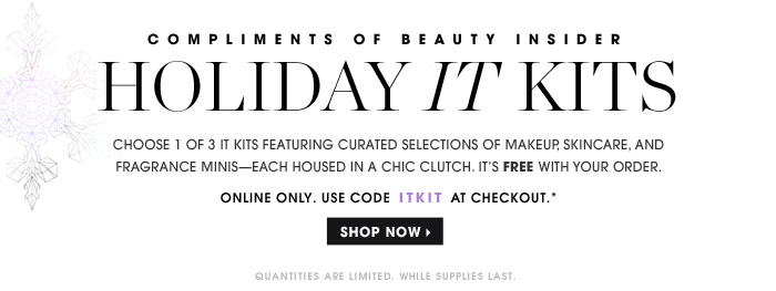 Beauty Insider Sephora. Compliments of Beauty Insider. Holiday IT Kits. Choose 1 of 3 IT Kits featuring curated selections of makeup, skincare, and fragrance minis - each housed in a chic clutch. It's FREE with your order. Online only. Use code ITKIT at checkout.* Quantities are limited. While supplies last. Shop now