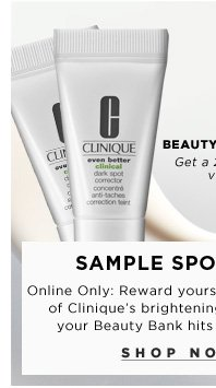 Beauty Insider Reward. Sample Spotlight. Online Only: Reward yourself with two minis of Clinique's Even Better brightening serum - when your Beauty Bank hits 100 points.** Get a 2-week supply for visible results. Clinique Even Better Clinical Dark Spot Corrector, $49.50. Shop now
