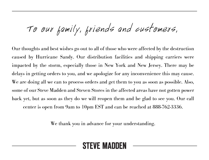 To our family, friends and customers -   Our thoughts and best wishes go out to all of those who were affected by the destruction caused by Hurricane Sandy. Our distribution facilities and shipping carriers were impacted by the storm, especially those in New York and New Jersey. There may be delays in getting orders to you, and we apologize for any inconvenience this may cause. We are doing all we can to process orders and get them to you as soon as possible. Also, some of our Steve Madden and Steven Stores in the affected areas have not gotten power back yet, but as soon as they do we will reopen them and be glad to see you. Our call center is open from 9am to 10pm EST and can be reached at 888-762-3336.   We thank you in advance for your understanding.