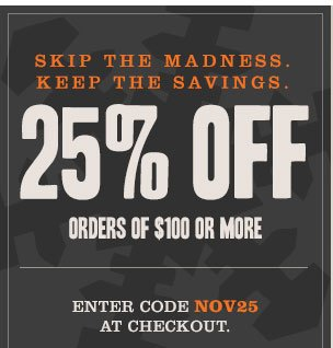 SKIP THE MADNESS. KEEP THE SAVINGS. 25% OFF ORDERS OF $100 OR MORE. Enter code NOV25 at checkout.