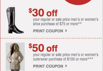 $30 off your regular or sale price men's or women's shoe purchase of &75 or more** PRINT COUPON. $50 off your regular or sale price men's or women's outerwear purchase of $100 or more*** PRINT COUPON.