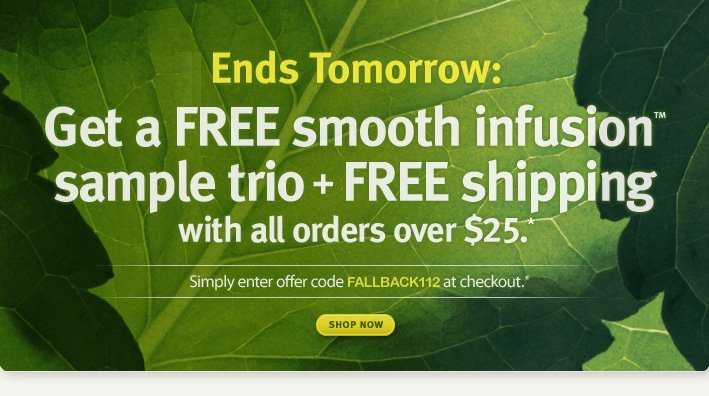 Ends tomorrow. Get a FREE smooth infusionTM sample trio + FREE shipping with all orders over $25.* + choose a free top-rated sample! shop now.