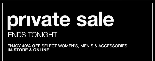 Private sale ends tonight. Enjoy 40% off select women's, men's & accessories before it's gone
