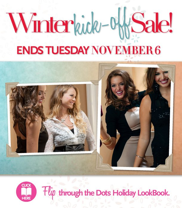 Winter Kick-Off Sale!  Ends Tuesday November 6, 2012.  Click Here - Flip through the Dots Holiday LookBook
